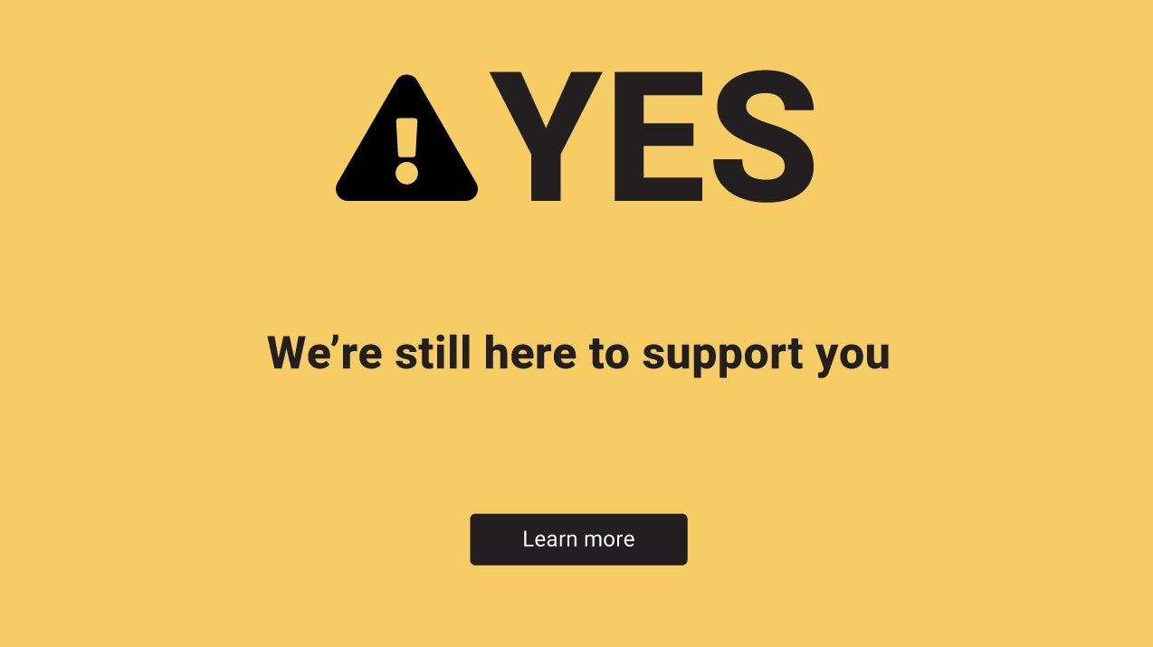 Yes, we're still here to support you. Click to read more on how we're committed to supporting you through the COVID-19 epidemic.